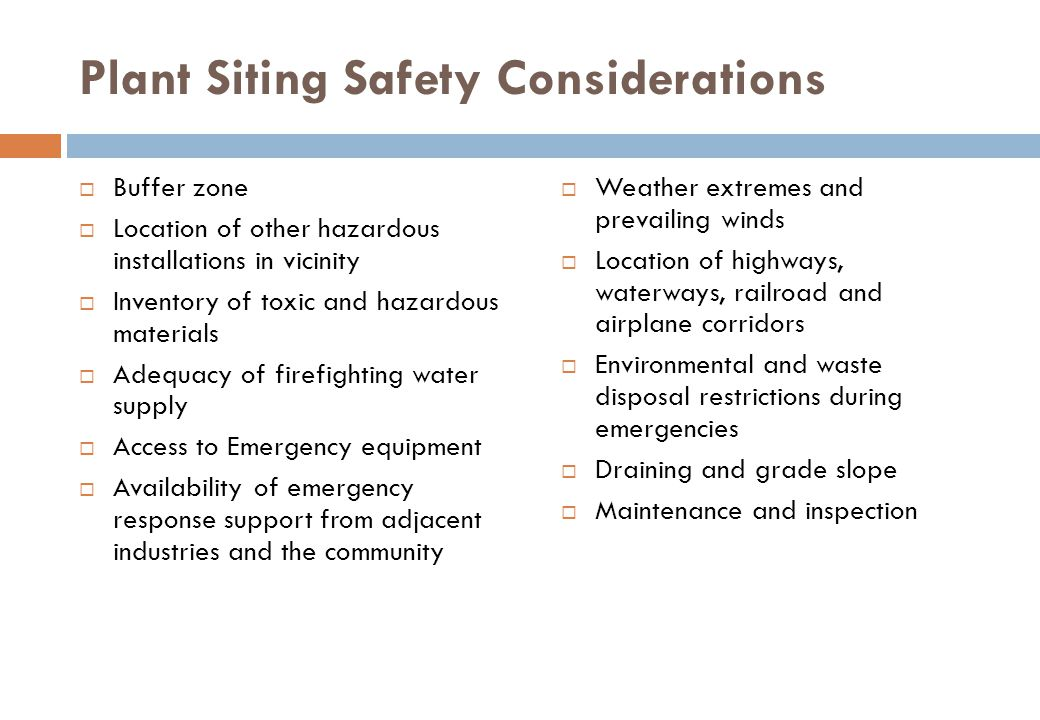 Plant Siting Safety Considerations  Buffer zone  Location of other hazardous installations in vicinity  Inventory of toxic and hazardous materials  Adequacy of firefighting water supply  Access to Emergency equipment  Availability of emergency response support from adjacent industries and the community  Weather extremes and prevailing winds  Location of highways, waterways, railroad and airplane corridors  Environmental and waste disposal restrictions during emergencies  Draining and grade slope  Maintenance and inspection