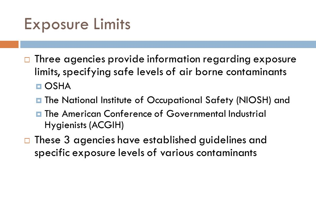 Exposure Limits  Three agencies provide information regarding exposure limits, specifying safe levels of air borne contaminants  OSHA  The National Institute of Occupational Safety (NIOSH) and  The American Conference of Governmental Industrial Hygienists (ACGIH)  These 3 agencies have established guidelines and specific exposure levels of various contaminants