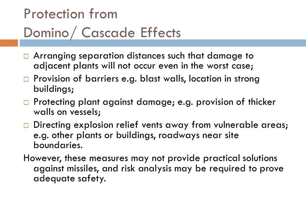 Protection from Domino/ Cascade Effects  Arranging separation distances such that damage to adjacent plants will not occur even in the worst case;  Provision of barriers e.g.