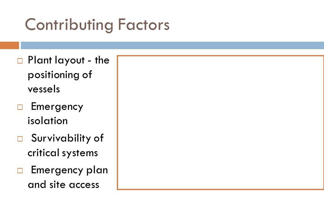 Contributing Factors  Plant layout - the positioning of vessels  Emergency isolation  Survivability of critical systems  Emergency plan and site access