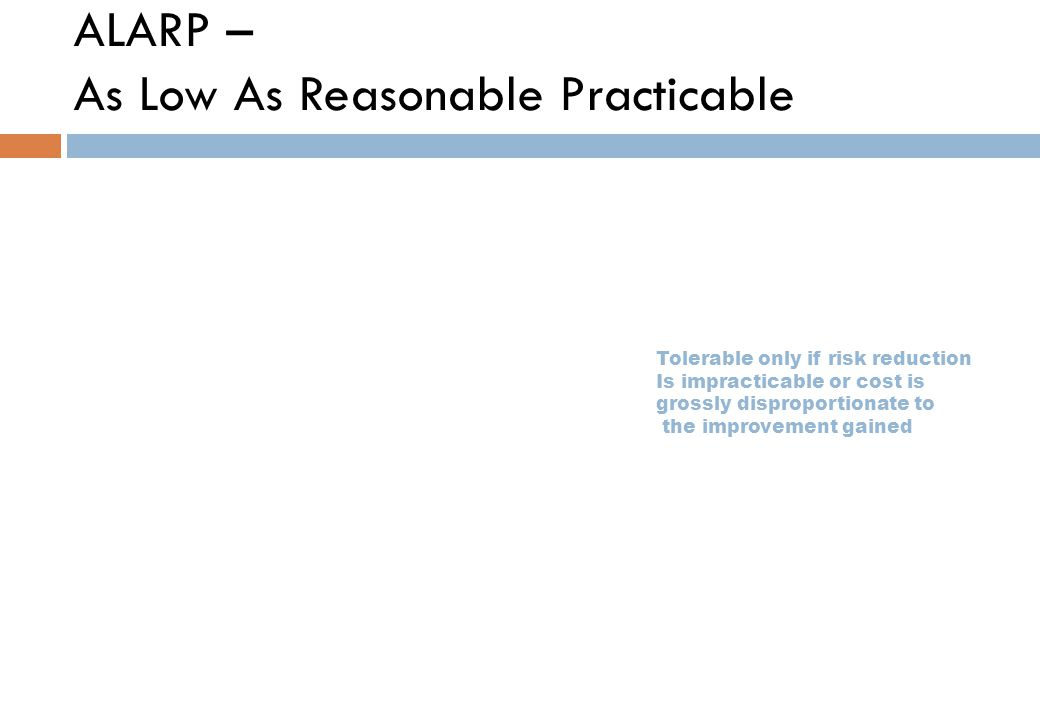ALARP – As Low As Reasonable Practicable Tolerable only if risk reduction Is impracticable or cost is grossly disproportionate to the improvement gained