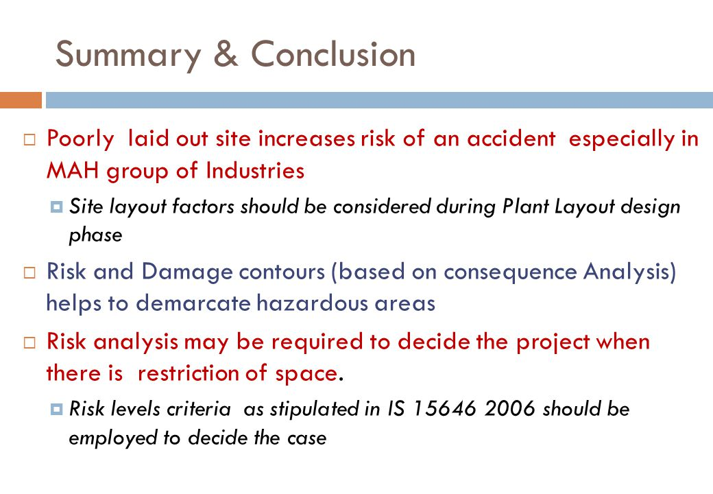 Summary & Conclusion  Poorly laid out site increases risk of an accident especially in MAH group of Industries  Site layout factors should be considered during Plant Layout design phase  Risk and Damage contours (based on consequence Analysis) helps to demarcate hazardous areas  Risk analysis may be required to decide the project when there is restriction of space.