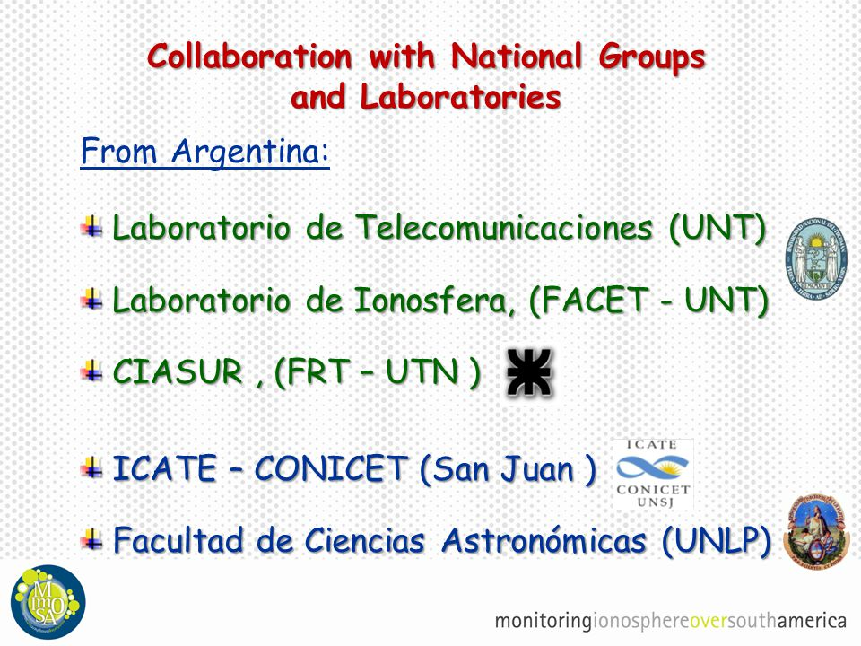 Collaboration with National Groups and Laboratories From Argentina: Laboratorio de Telecomunicaciones (UNT) Laboratorio de Ionosfera, (FACET - UNT) CIASUR, (FRT – UTN ) ICATE – CONICET (San Juan ) Facultad de Ciencias Astronómicas (UNLP)