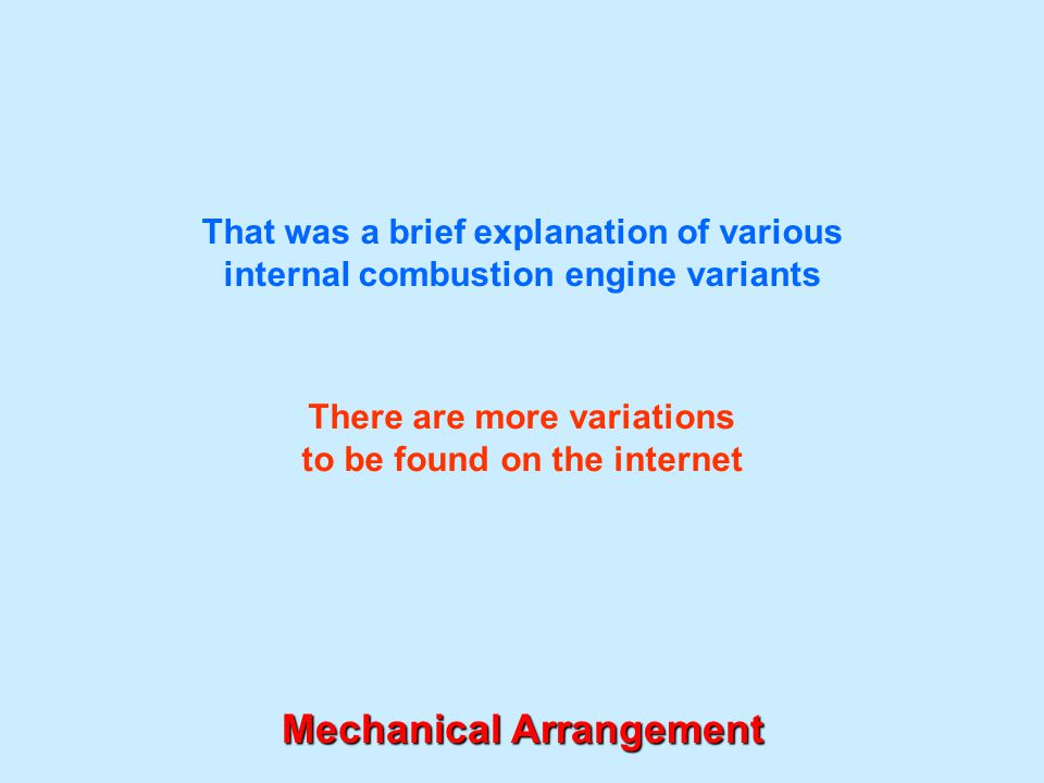 That was a brief explanation of various internal combustion engine variants Mechanical Arrangement There are more variations to be found on the intern