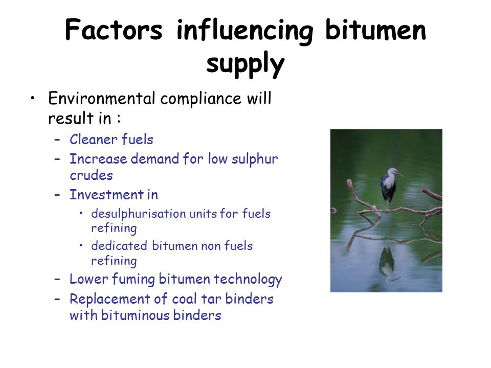 Factors influencing bitumen supply Environmental compliance will result in : –Cleaner fuels –Increase demand for low sulphur crudes –Investment in desulphurisation units for fuels refining dedicated bitumen non fuels refining –Lower fuming bitumen technology –Replacement of coal tar binders with bituminous binders