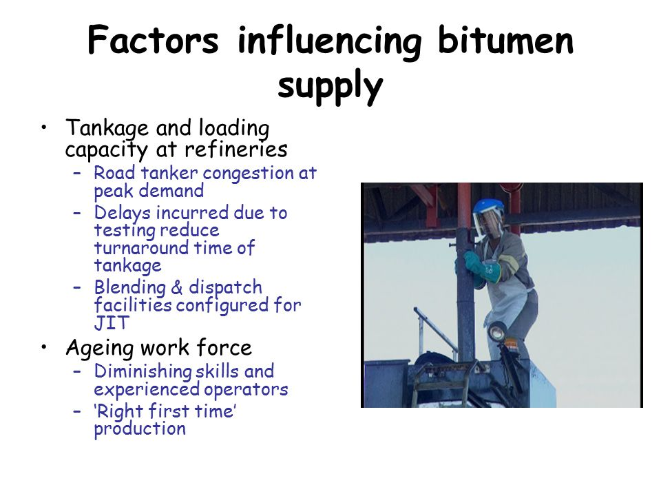 Factors influencing bitumen supply Tankage and loading capacity at refineries –Road tanker congestion at peak demand –Delays incurred due to testing reduce turnaround time of tankage –Blending & dispatch facilities configured for JIT Ageing work force –Diminishing skills and experienced operators –'Right first time' production