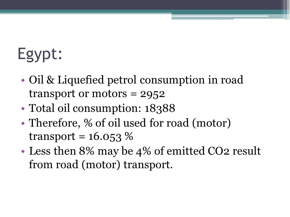 Egypt: Oil & Liquefied petrol consumption in road transport or motors = 2952 Total oil consumption: 18388 Therefore, % of oil used for road (motor) transport = 16.053 % Less then 8% may be 4% of emitted CO2 result from road (motor) transport.