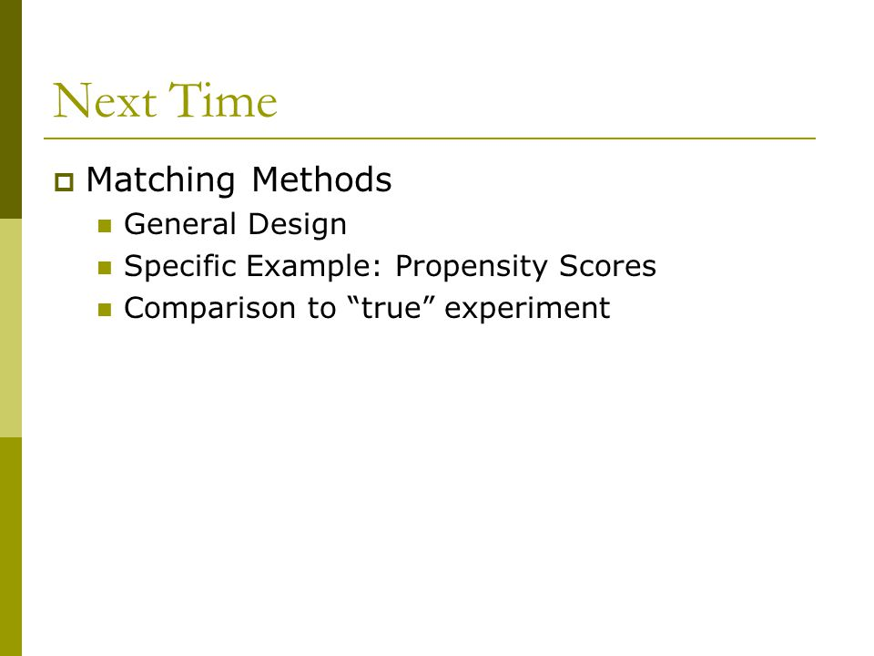 """Next Time  Matching Methods General Design Specific Example: Propensity Scores Comparison to """"true"""" experiment"""