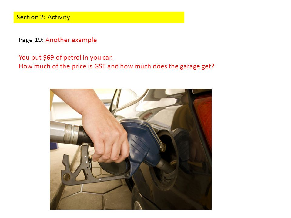 Section 2: Activity Page 19: Another example You put $69 of petrol in you car. How much of the price is GST and how much does the garage get?