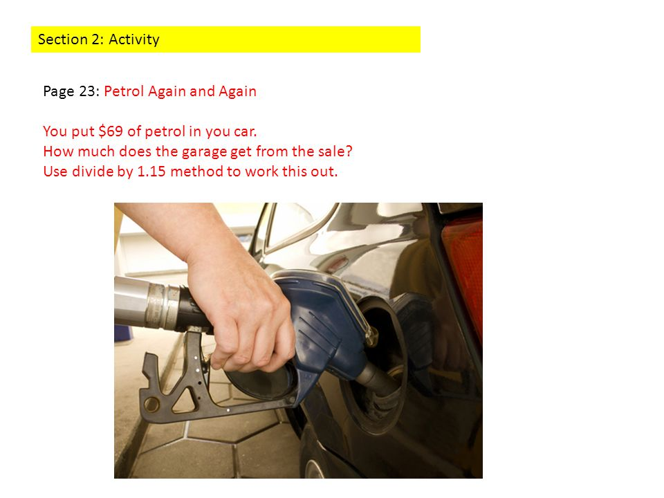 Section 2: Activity Page 23: Petrol Again and Again You put $69 of petrol in you car. How much does the garage get from the sale? Use divide by 1.15 m