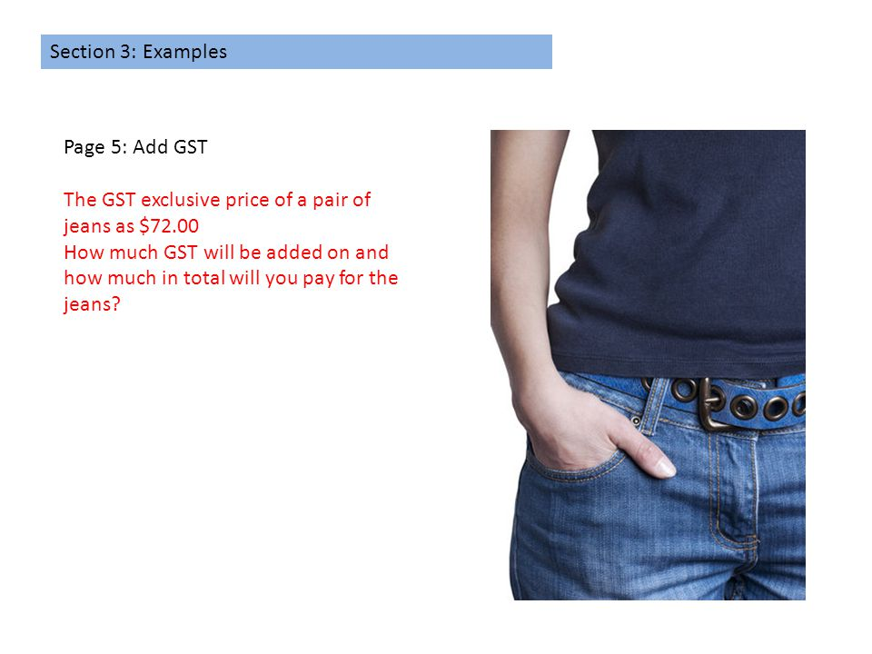 Section 3: Examples Page 5: Add GST The GST exclusive price of a pair of jeans as $72.00 How much GST will be added on and how much in total will you