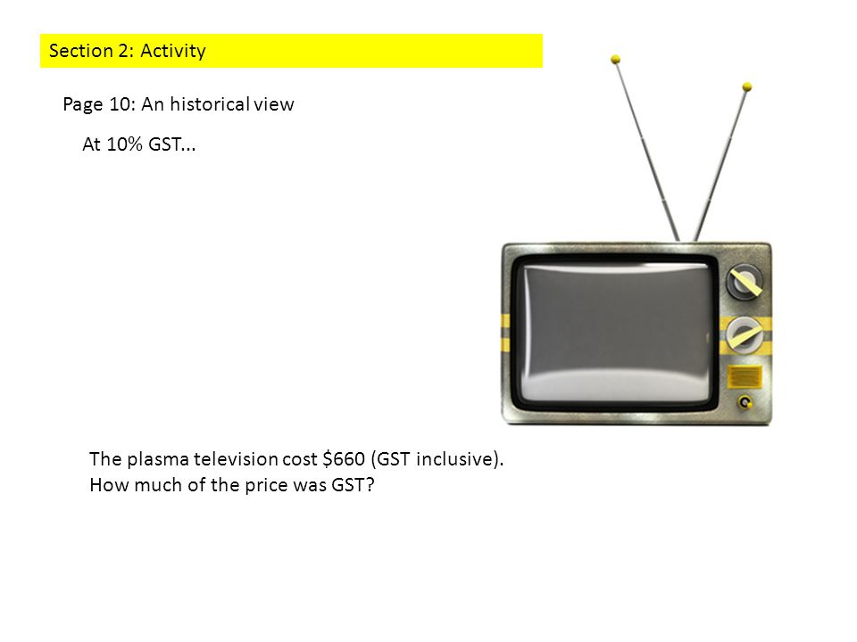 The plasma television cost $660 (GST inclusive). How much of the price was GST? At 10% GST... Page 10: An historical view Section 2: Activity