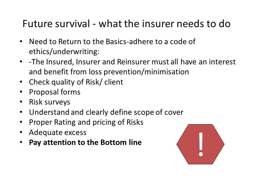 Future survival - what the insurer needs to do Need to Return to the Basics-adhere to a code of ethics/underwriting: -The Insured, Insurer and Reinsurer must all have an interest and benefit from loss prevention/minimisation Check quality of Risk/ client Proposal forms Risk surveys Understand and clearly define scope of cover Proper Rating and pricing of Risks Adequate excess Pay attention to the Bottom line !