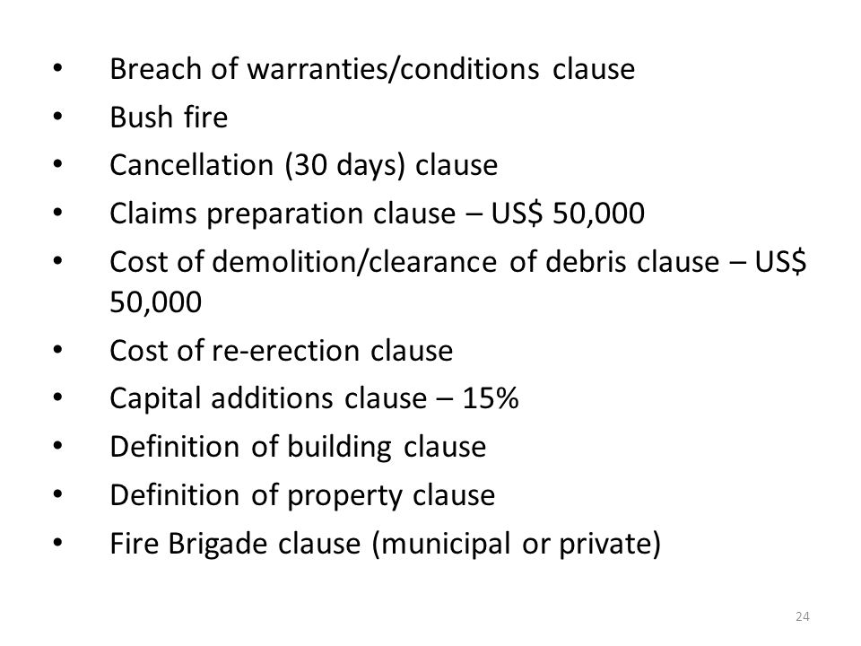 24 Breach of warranties/conditions clause Bush fire Cancellation (30 days) clause Claims preparation clause – US$ 50,000 Cost of demolition/clearance of debris clause – US$ 50,000 Cost of re-erection clause Capital additions clause – 15% Definition of building clause Definition of property clause Fire Brigade clause (municipal or private)