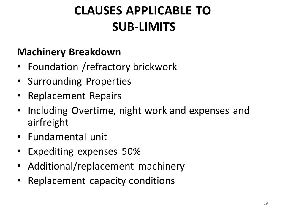 29 CLAUSES APPLICABLE TO SUB-LIMITS Machinery Breakdown Foundation /refractory brickwork Surrounding Properties Replacement Repairs Including Overtime, night work and expenses and airfreight Fundamental unit Expediting expenses 50% Additional/replacement machinery Replacement capacity conditions