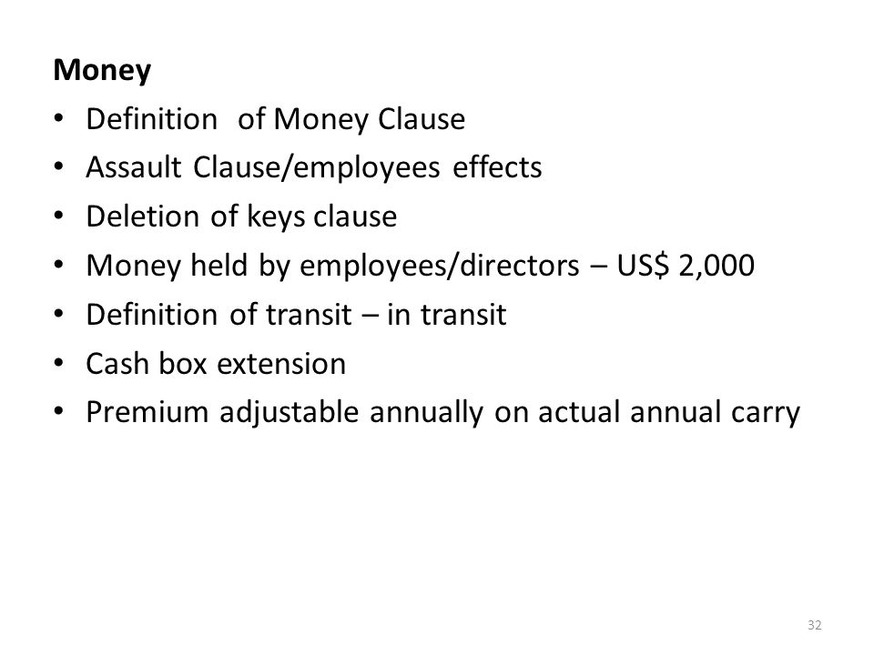 32 Money Definition of Money Clause Assault Clause/employees effects Deletion of keys clause Money held by employees/directors – US$ 2,000 Definition of transit – in transit Cash box extension Premium adjustable annually on actual annual carry