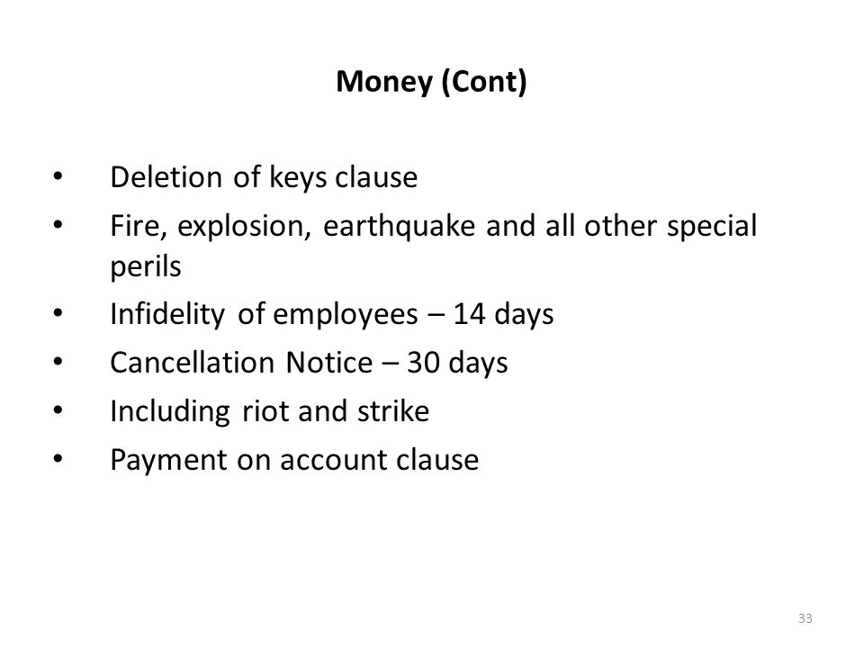 33 Money (Cont) Deletion of keys clause Fire, explosion, earthquake and all other special perils Infidelity of employees – 14 days Cancellation Notice – 30 days Including riot and strike Payment on account clause