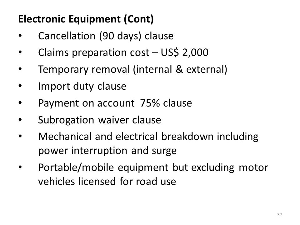 37 Electronic Equipment (Cont) Cancellation (90 days) clause Claims preparation cost – US$ 2,000 Temporary removal (internal & external) Import duty clause Payment on account 75% clause Subrogation waiver clause Mechanical and electrical breakdown including power interruption and surge Portable/mobile equipment but excluding motor vehicles licensed for road use