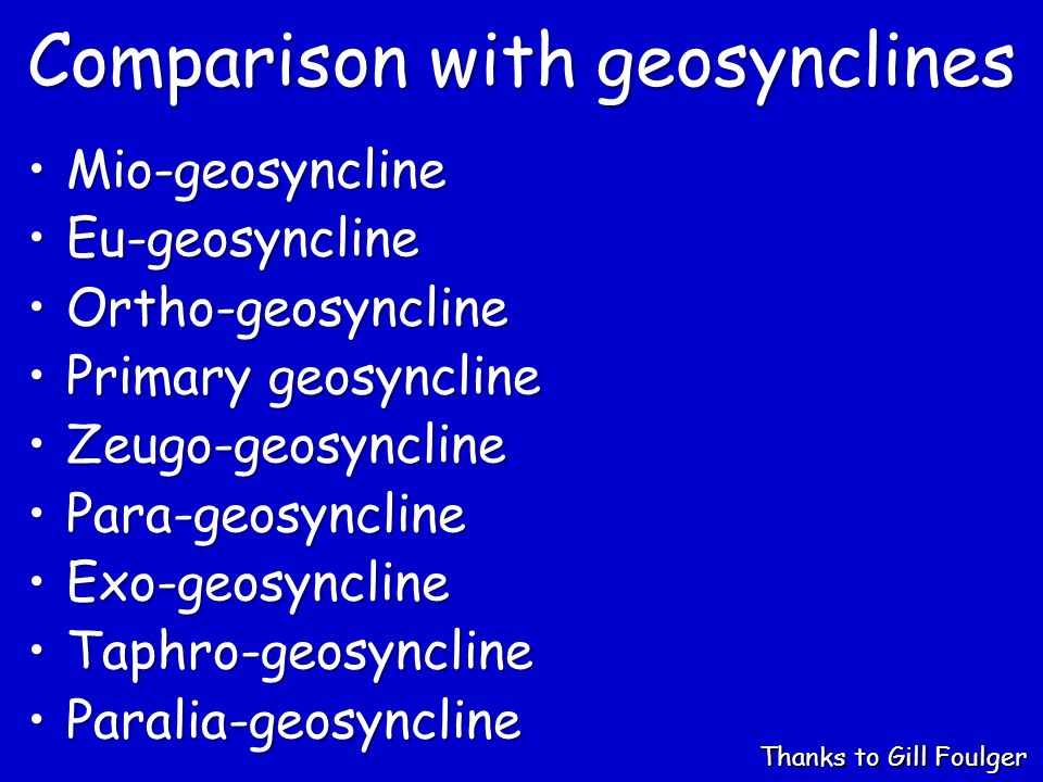 Comparison with geosynclines Mio-geosynclineMio-geosyncline Eu-geosynclineEu-geosyncline Ortho-geosynclineOrtho-geosyncline Primary geosynclinePrimary geosyncline Zeugo-geosynclineZeugo-geosyncline Para-geosynclinePara-geosyncline Exo-geosynclineExo-geosyncline Taphro-geosynclineTaphro-geosyncline Paralia-geosynclineParalia-geosyncline Thanks to Gill Foulger