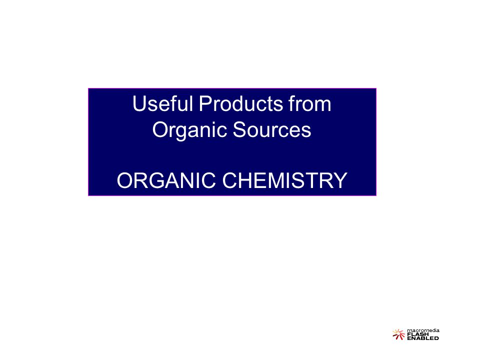 Useful Products from Organic Sources ORGANIC CHEMISTRY