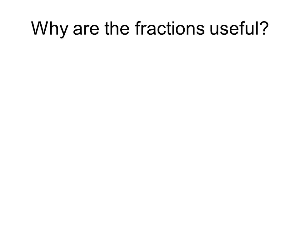 Why are the fractions useful?