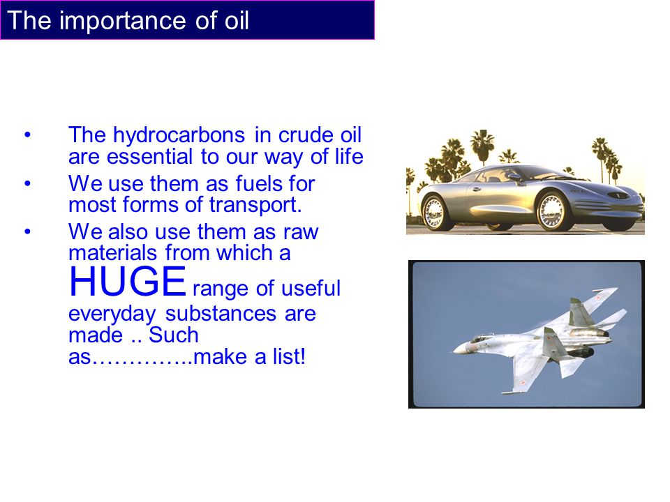 The importance of oil The hydrocarbons in crude oil are essential to our way of life We use them as fuels for most forms of transport. We also use the