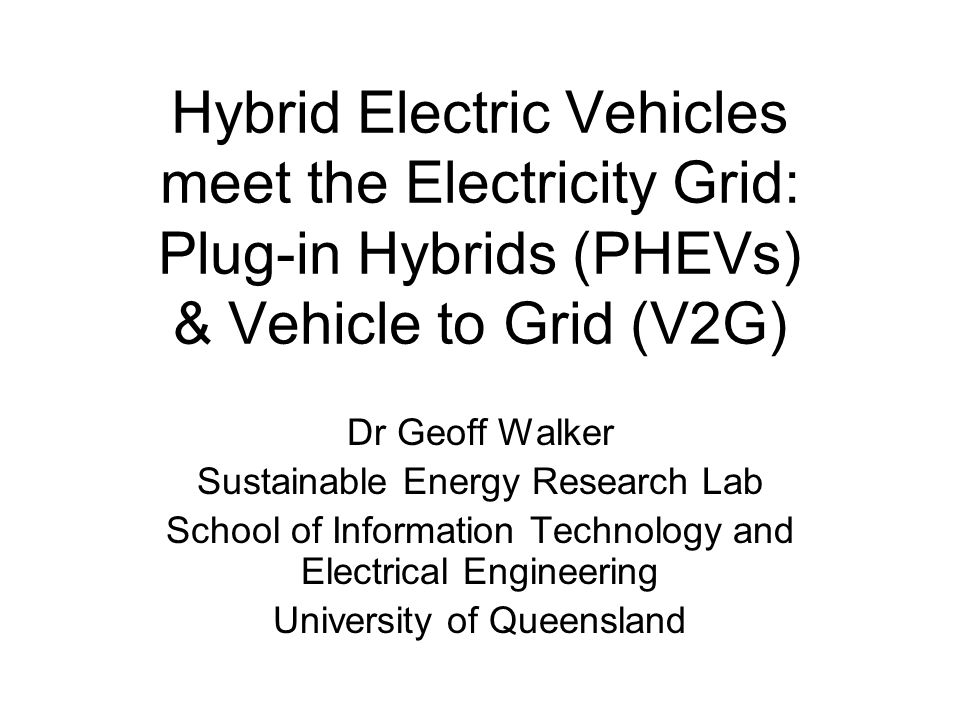 Hybrid Electric Vehicles meet the Electricity Grid: Plug-in Hybrids (PHEVs) & Vehicle to Grid (V2G) Dr Geoff Walker Sustainable Energy Research Lab School of Information Technology and Electrical Engineering University of Queensland