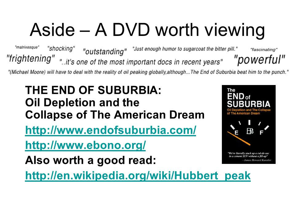 Aside – A DVD worth viewing THE END OF SUBURBIA: Oil Depletion and the Collapse of The American Dream http://www.endofsuburbia.com/ http://www.ebono.org/ Also worth a good read: http://en.wikipedia.org/wiki/Hubbert_peak