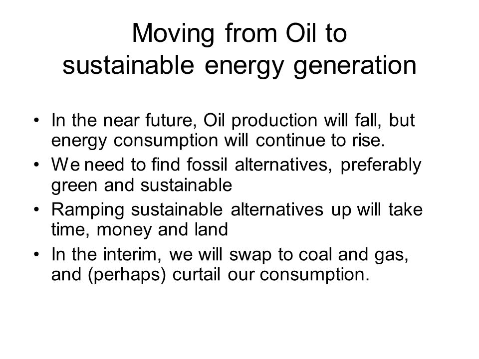 Moving from Oil to sustainable energy generation In the near future, Oil production will fall, but energy consumption will continue to rise.