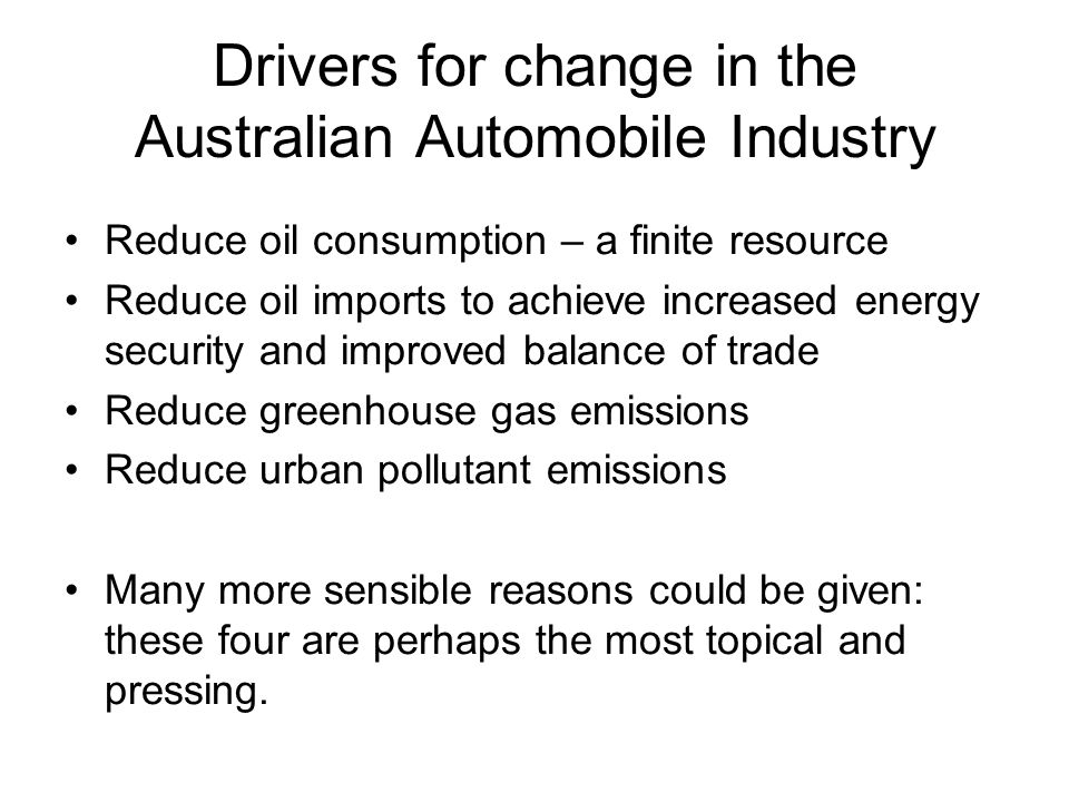 Drivers for change in the Australian Automobile Industry Reduce oil consumption – a finite resource Reduce oil imports to achieve increased energy security and improved balance of trade Reduce greenhouse gas emissions Reduce urban pollutant emissions Many more sensible reasons could be given: these four are perhaps the most topical and pressing.