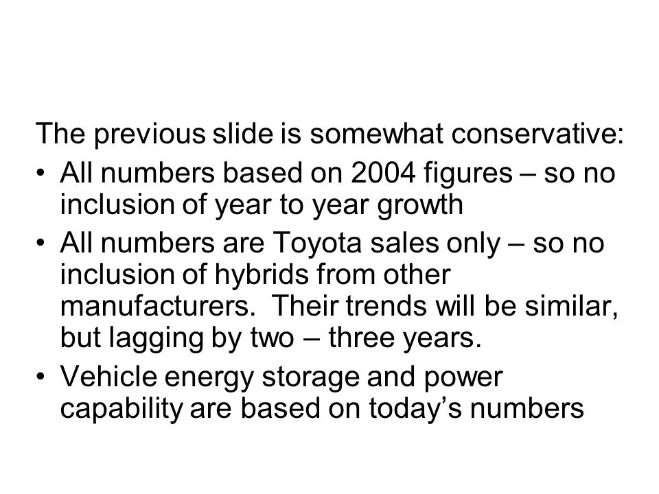 The previous slide is somewhat conservative: All numbers based on 2004 figures – so no inclusion of year to year growth All numbers are Toyota sales only – so no inclusion of hybrids from other manufacturers.