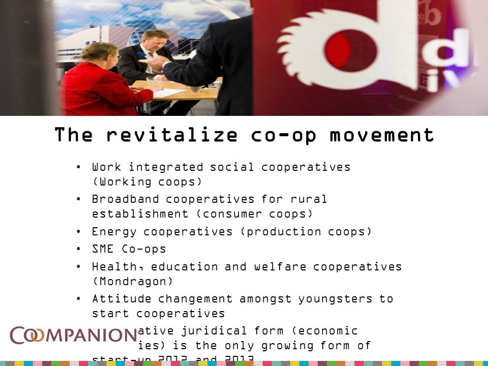 The revitalize co-op movement Work integrated social cooperatives (Working coops) Broadband cooperatives for rural establishment (consumer coops) Energy cooperatives (production coops) SME Co-ops Health, education and welfare cooperatives (Mondragon) Attitude changement amongst youngsters to start cooperatives Cooperative juridical form (economic societies) is the only growing form of start-up 2012 and 2013.