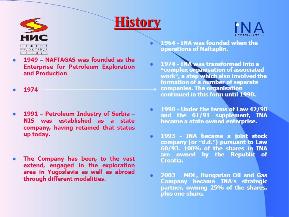 History 1949 – NAFTAGAS was founded as the Enterprise for Petroleum Exploration and Production 1974 1991 – Petroleum Industry of Serbia – NIS was established as a state company, having retained that status up today.