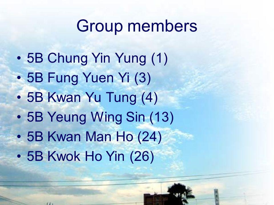 Group members 5B Chung Yin Yung (1) 5B Fung Yuen Yi (3) 5B Kwan Yu Tung (4) 5B Yeung Wing Sin (13) 5B Kwan Man Ho (24) 5B Kwok Ho Yin (26)