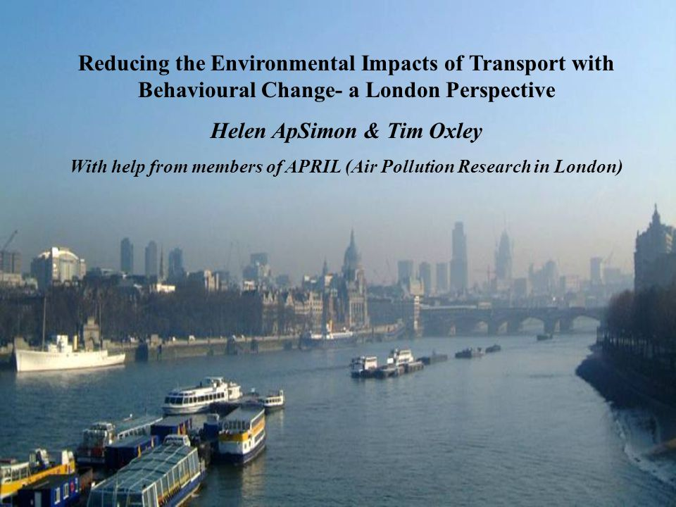 Reducing the Environmental Impacts of Transport with Behavioural Change- a London Perspective Helen ApSimon & Tim Oxley With help from members of APRIL (Air Pollution Research in London)