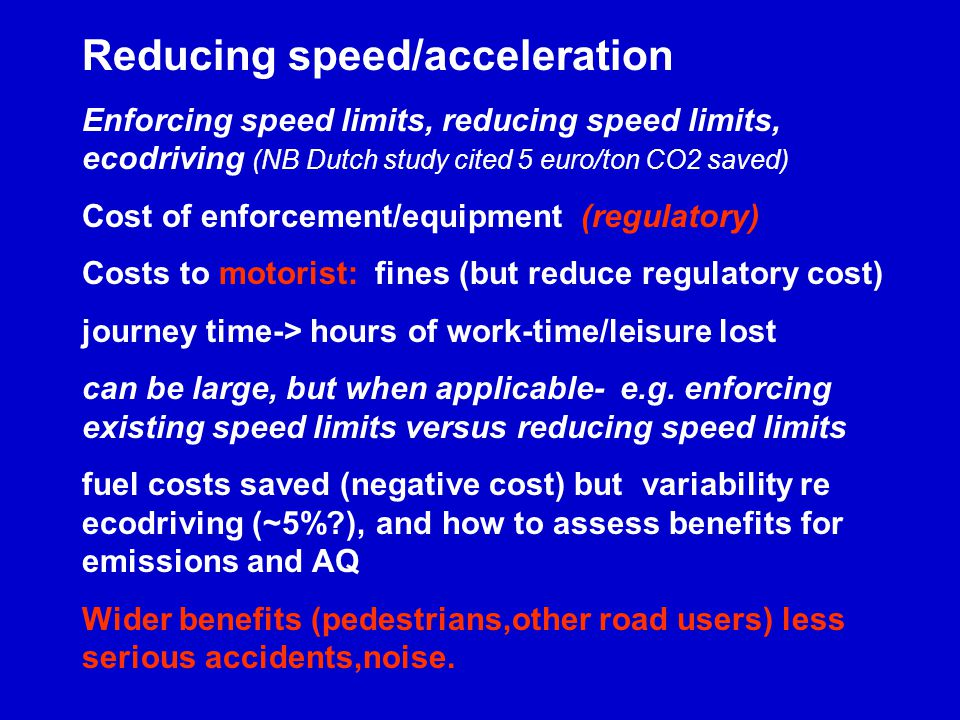 Reducing speed/acceleration Enforcing speed limits, reducing speed limits, ecodriving (NB Dutch study cited 5 euro/ton CO2 saved) Cost of enforcement/equipment (regulatory) Costs to motorist: fines (but reduce regulatory cost) journey time-> hours of work-time/leisure lost can be large, but when applicable- e.g.