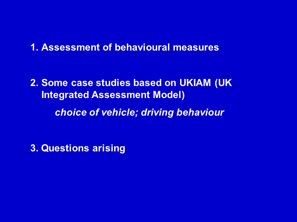 1.Assessment of behavioural measures 2.Some case studies based on UKIAM (UK Integrated Assessment Model) choice of vehicle; driving behaviour 3.