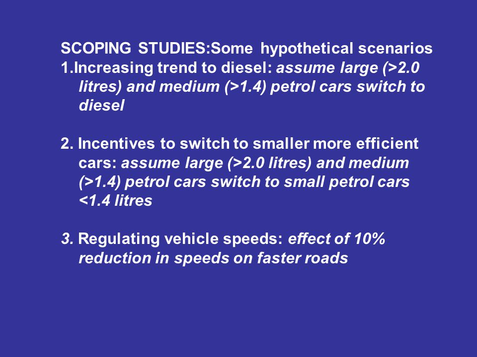 SCOPING STUDIES:Some hypothetical scenarios 1.Increasing trend to diesel: assume large (>2.0 litres) and medium (>1.4) petrol cars switch to diesel 2.