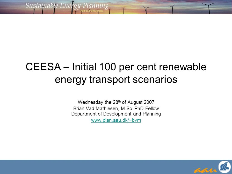 CEESA – Initial 100 per cent renewable energy transport scenarios Wednesday the 28 th of August 2007 Brian Vad Mathiesen, M.Sc. PhD Fellow Department