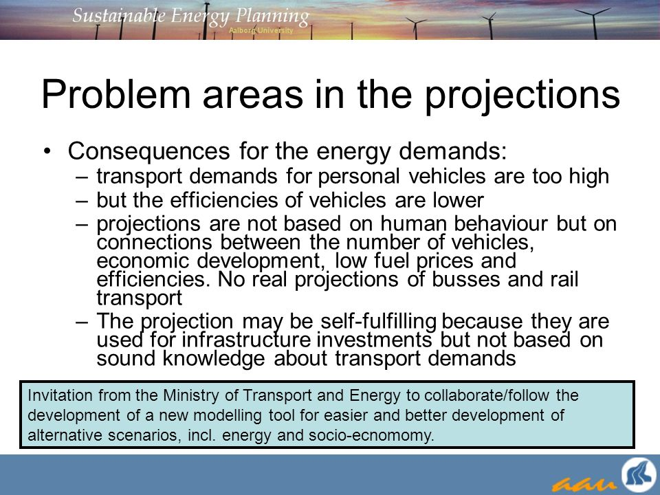 Problem areas in the projections Consequences for the energy demands: –transport demands for personal vehicles are too high –but the efficiencies of vehicles are lower –projections are not based on human behaviour but on connections between the number of vehicles, economic development, low fuel prices and efficiencies.