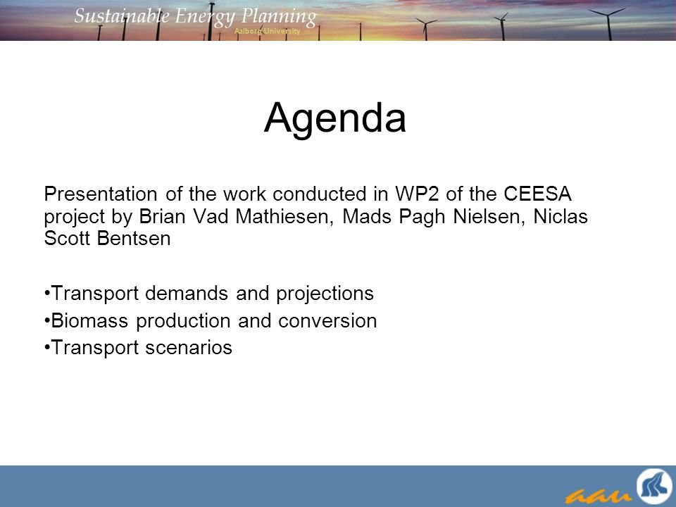 Agenda Presentation of the work conducted in WP2 of the CEESA project by Brian Vad Mathiesen, Mads Pagh Nielsen, Niclas Scott Bentsen Transport demands and projections Biomass production and conversion Transport scenarios