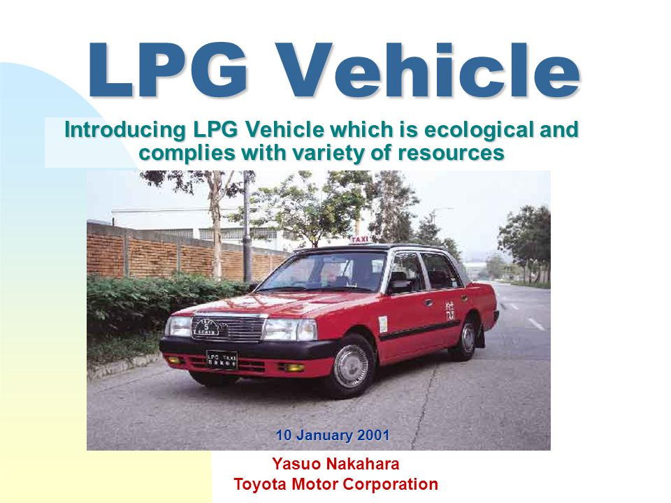 LPG Vehicle Introducing LPG Vehicle which is ecological and complies with variety of resources Yasuo Nakahara Toyota Motor Corporation 10 January 2001