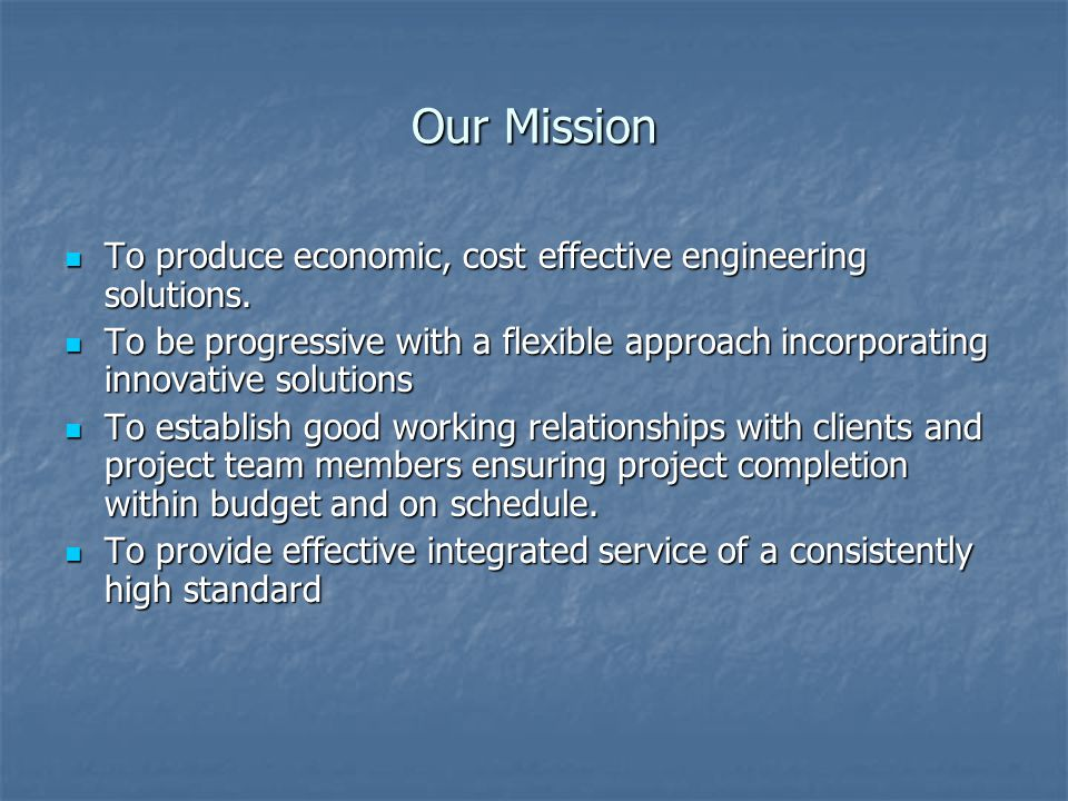 Our Mission To produce economic, cost effective engineering solutions.