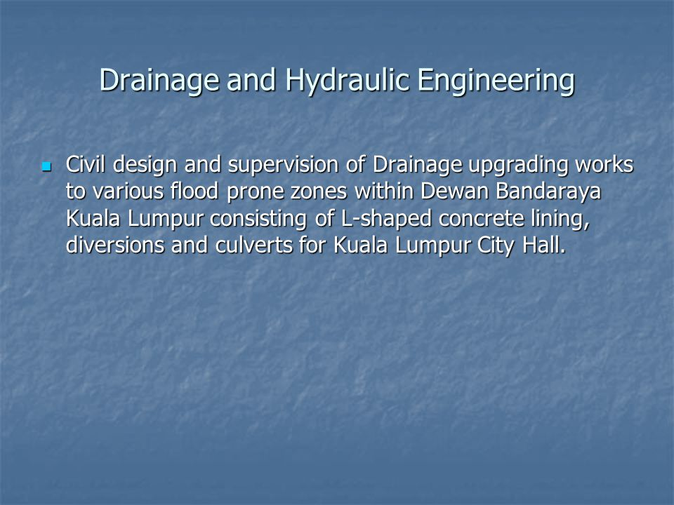 Drainage and Hydraulic Engineering Civil design and supervision of Drainage upgrading works to various flood prone zones within Dewan Bandaraya Kuala Lumpur consisting of L-shaped concrete lining, diversions and culverts for Kuala Lumpur City Hall.