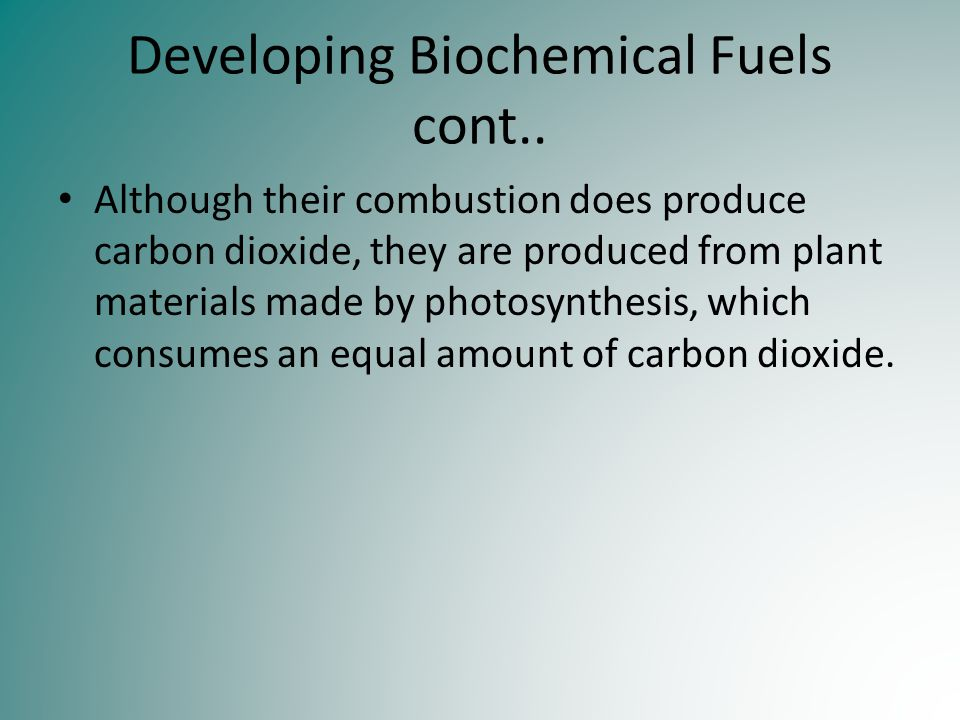 Developing Biochemical Fuels cont.. Although their combustion does produce carbon dioxide, they are produced from plant materials made by photosynthes