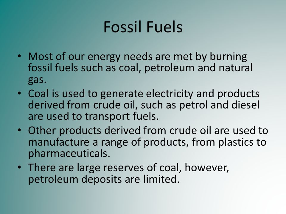 Fossil Fuels Most of our energy needs are met by burning fossil fuels such as coal, petroleum and natural gas. Coal is used to generate electricity an