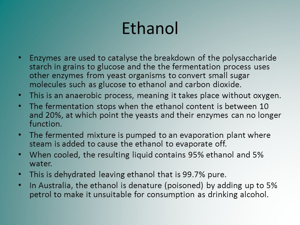Ethanol Enzymes are used to catalyse the breakdown of the polysaccharide starch in grains to glucose and the the fermentation process uses other enzym