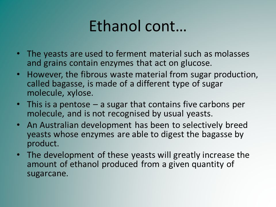 Ethanol cont… The yeasts are used to ferment material such as molasses and grains contain enzymes that act on glucose. However, the fibrous waste mate