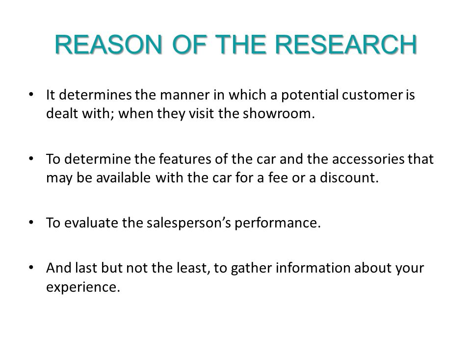REASON OF THE RESEARCH It determines the manner in which a potential customer is dealt with; when they visit the showroom.