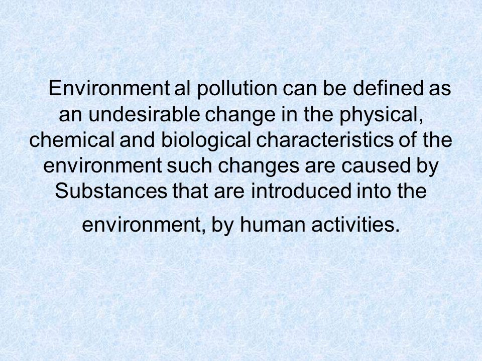 Environment al pollution can be defined as an undesirable change in the physical, chemical and biological characteristics of the environment such changes are caused by Substances that are introduced into the environment, by human activities.